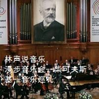 林声说音乐--漫步音乐会--柴可夫斯基--音乐巡礼