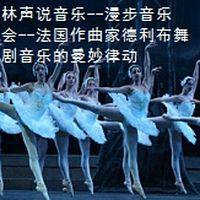 林声说音乐--漫步音乐会--法国作曲家德利布舞剧音乐的曼妙律动