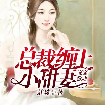 宠宠欲动:总裁缠上小甜妻(多人精品剧)