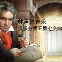 林声说音乐--贝多芬第五第七交响曲