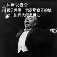 林声说音乐--爱乐闲话--俄罗斯音乐的使者--指挥大师奥曼迪