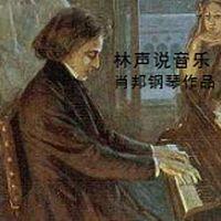 林声说音乐--肖邦钢琴作品