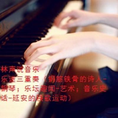 林声说音乐--乐迷三重奏(钢筋铁骨的诗人-钢琴;乐坛趣闻-艺术;音乐史话-秧歌)