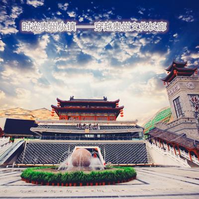 时光贵州小镇——穿越贵州文化长廊
