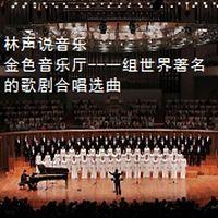 林声说音乐--金色音乐厅--一组世界著名的歌剧合唱选曲