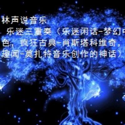林声说音乐--乐迷三重奏(乐迷闲话-梦幻中的蓝色;疯狂古典-肖斯塔科维奇;乐坛趣闻-莫扎特音乐创作的神话)
