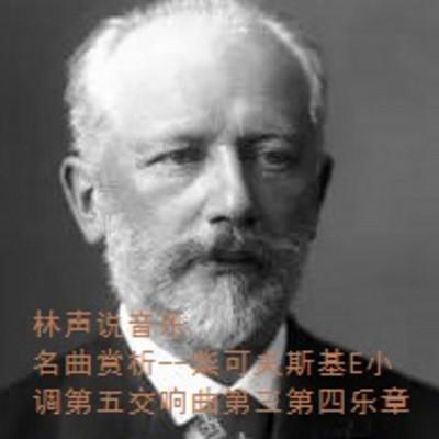 林声说音乐--名曲赏析--柴可夫斯基E小调第五交响曲第三第四乐章