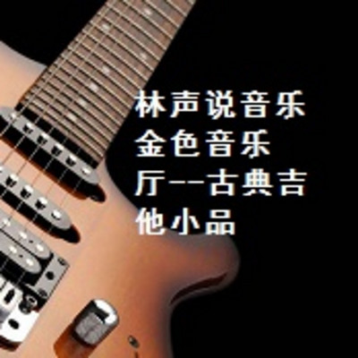 林声说音乐--金色音乐厅--古典吉他小品