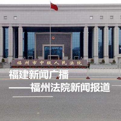 福建新闻广播—福州法院新闻报道