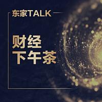 【东家TALK】 财经下午茶