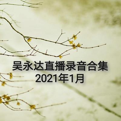 吴永达直播录音合集-2021年1月