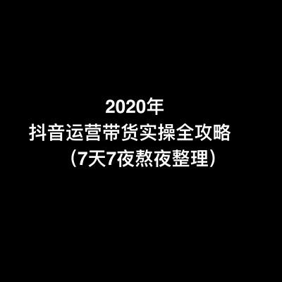 2020年抖音短视频运营带货实操全攻略