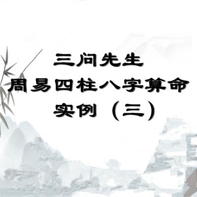 三问先生周易四柱八字算命实例(三)