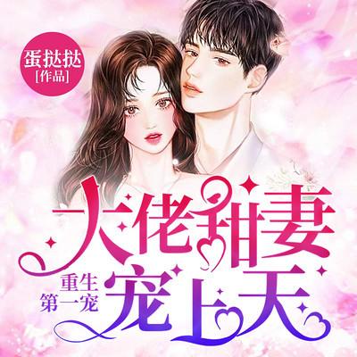 重生第一宠:大佬甜妻宠上天(顾九辞)丨总裁甜宠男女双播